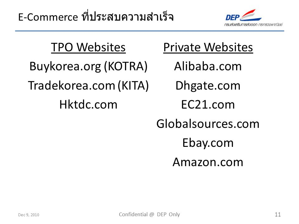 Dec 9, 2010 Confidential @ DEP Only 11 E-Commerce ที่ประสบความสำเร็จ TPO Websites Buykorea.org (KOTRA) Tradekorea.com (KITA) Hktdc.com Private Website