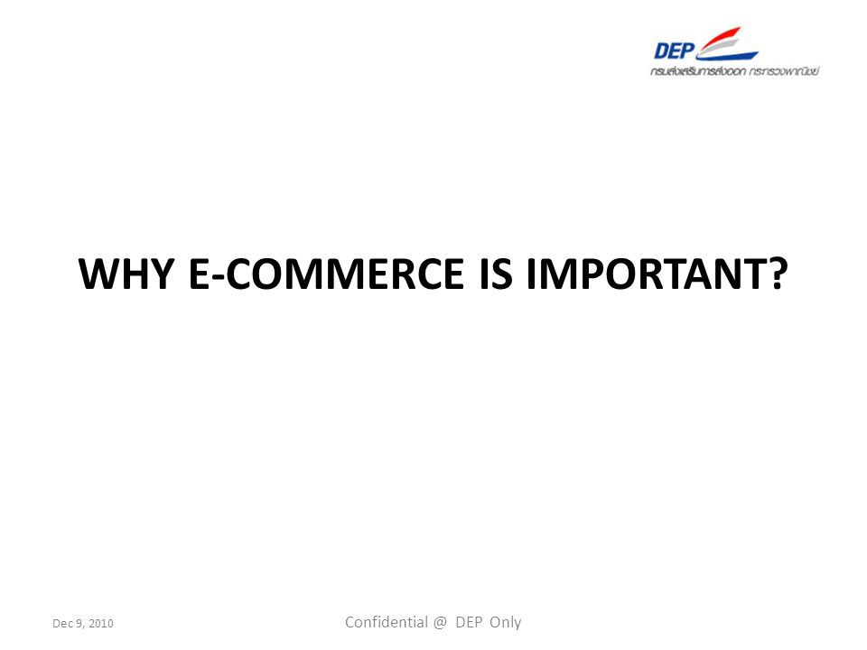 Dec 9, 2010 Confidential @ DEP Only WHY E-COMMERCE IS IMPORTANT?