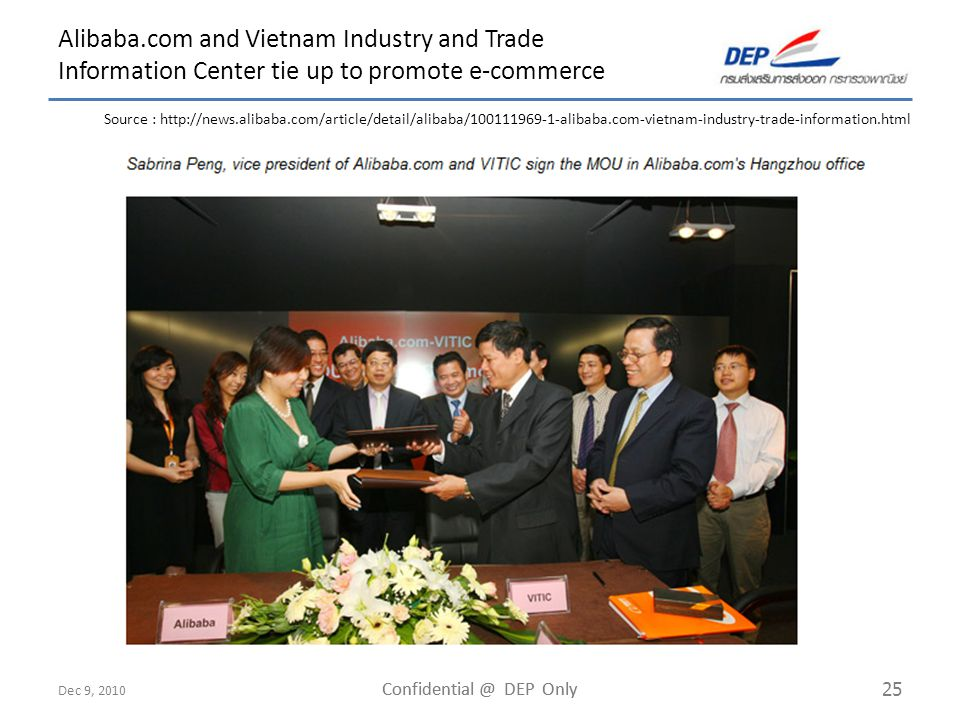 Dec 9, 2010 Confidential @ DEP Only 25 Alibaba.com and Vietnam Industry and Trade Information Center tie up to promote e-commerce Source : http://news.alibaba.com/article/detail/alibaba/100111969-1-alibaba.com-vietnam-industry-trade-information.html