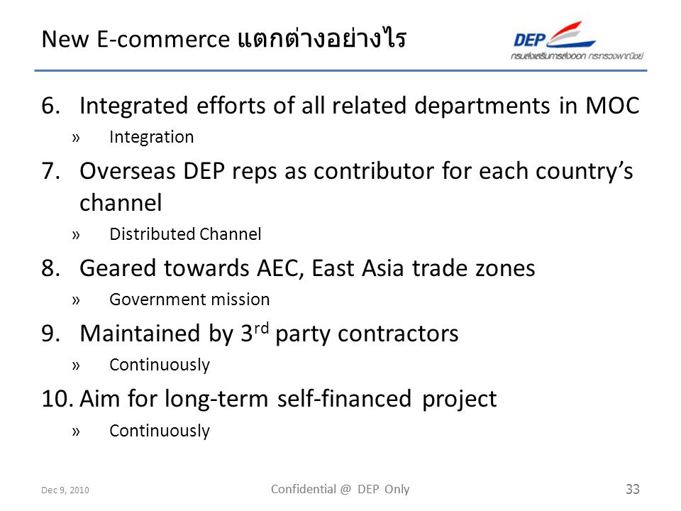 Dec 9, 2010 Confidential @ DEP Only 33 New E-commerce แตกต่างอย่างไร 6.Integrated efforts of all related departments in MOC »Integration 7.Overseas DEP reps as contributor for each country's channel »Distributed Channel 8.Geared towards AEC, East Asia trade zones »Government mission 9.Maintained by 3 rd party contractors »Continuously 10.Aim for long-term self-financed project »Continuously