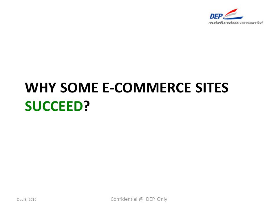 Dec 9, 2010 Confidential @ DEP Only 9 ปัจจัยที่ทำให้ E-Commerce ประสบ ความสำเร็จ Global E-Commerce Buyer Cultivation Global Reach Technology TPO Websites Seller Cultivation Local Knowledge Trade Knowledge Comprehensive Features : Intelligent Search, Communication Tools, Community Personalized Page, Member verification etc.