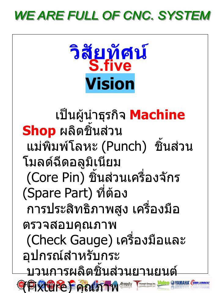 เป็นผู้นำธุรกิจ Machine Shop ผลิตชิ้นส่วน แม่พิมพ์โลหะ (Punch) ชิ้นส่วน โมลด์ฉีดอลูมิเนียม (Core Pin) ชิ้นส่วนเครื่องจักร (Spare Part) ที่ต้อง การประสิทธิภาพสูง เครื่องมือ ตรวจสอบคุณภาพ (Check Gauge) เครื่องมือและ อุปกรณ์สำหรับกระ บวนการผลิตชิ้นส่วนยานยนต์ (Fixture) คุณภาพ ตามต้องการ และส่งมอบก่อนเวลา เหนือความพึง พอใจของลูกค้า วิสัยทัศน์ S.five Vision