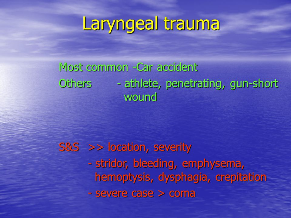 Laryngeal trauma Most common -Car accident Others- athlete, penetrating, gun-short wound S&S>> location, severity - stridor, bleeding, emphysema, hemoptysis, dysphagia, crepitation - severe case > coma