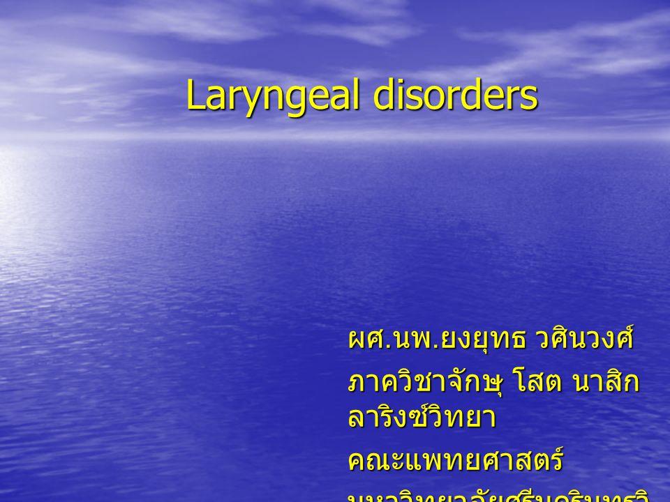 Laryngeal disorders ผศ. นพ. ยงยุทธ วศินวงศ์ ภาควิชาจักษุ โสต นาสิก ลาริงซ์วิทยา คณะแพทยศาสตร์ มหาวิทยาลัยศรีนครินทรวิ โรฒ