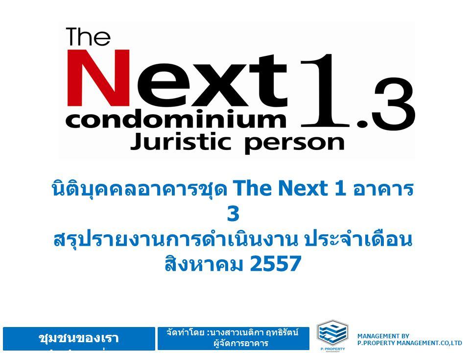 MANAGEMENT BY P.PROPERTY MANAGEMENT.CO,LTD ชุมชนของเรา ชุมชนอบอุ่น จัดทำโดย :นางสาวเนติกา ฤทธิรัตน์ ผู้จัดการอาคาร นิติบุคคลอาคารชุด The Next 1 อาคาร 3 สรุปรายงานการดำเนินงาน ประจำเดือน สิงหาคม 2557