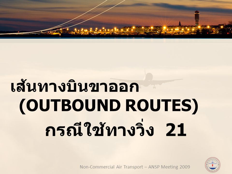 Non-Commercial Air Transport – ANSP Meeting 2009 เส้นทางบินขาออก (OUTBOUND ROUTES) กรณีใช้ทางวิ่ง 21