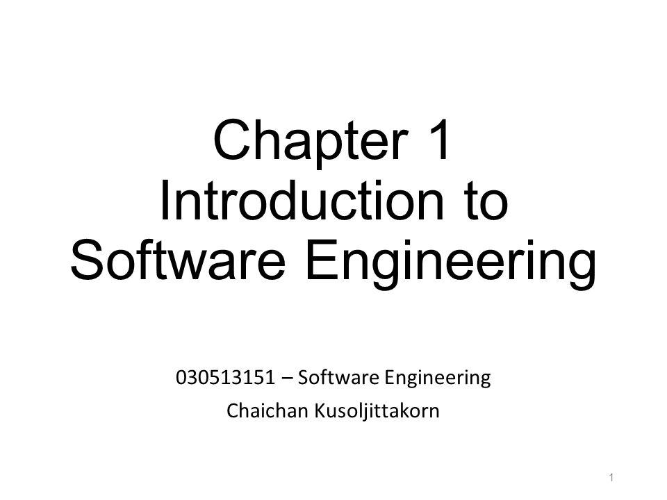 Chapter 1 Introduction to Software Engineering 030513151 – Software Engineering Chaichan Kusoljittakorn 1