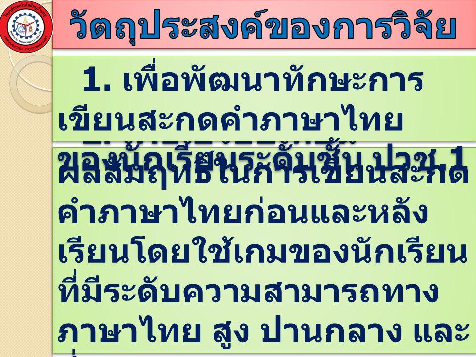 2. เพื่อเปรียบเทียน ผลสัมฤทธิ์ในการเขียนสะกด คำภาษาไทยก่อนและหลัง เรียนโดยใช้เกมของนักเรียน ที่มีระดับความสามารถทาง ภาษาไทย สูง ปานกลาง และ ต่ำ 1. เพื