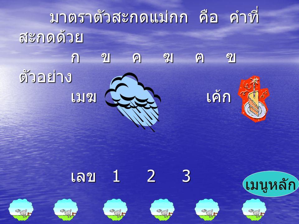มาตราตัวสะกดแม่กก คือ คำที่ สะกดด้วย ก ข ค ฆ ฅ ฃ ตัวอย่าง เมฆ เค้ก เลข 1 2 3 มาตราตัวสะกดแม่กก คือ คำที่ สะกดด้วย ก ข ค ฆ ฅ ฃ ตัวอย่าง เมฆ เค้ก เลข 1