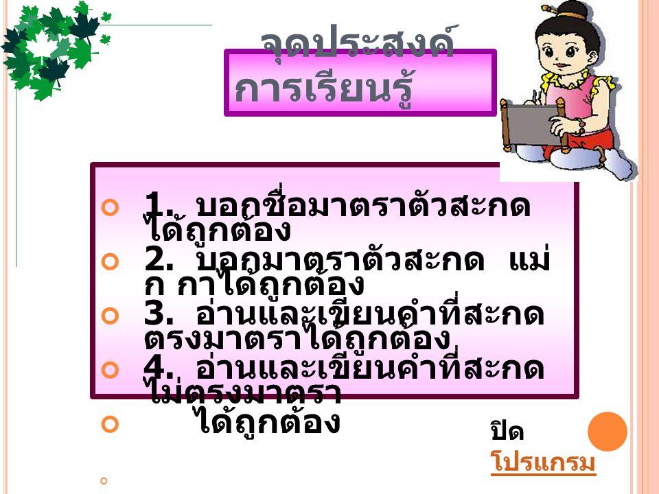 แบบทดสอบ ก่อนเรียน 1. มาตราตัวสะกดใน ภาษาไทยมีกี่มาตรา ก. 2 มาตรา ข. 4 มาตรา ค. 8 มาตรา ง. 10 มาตรา
