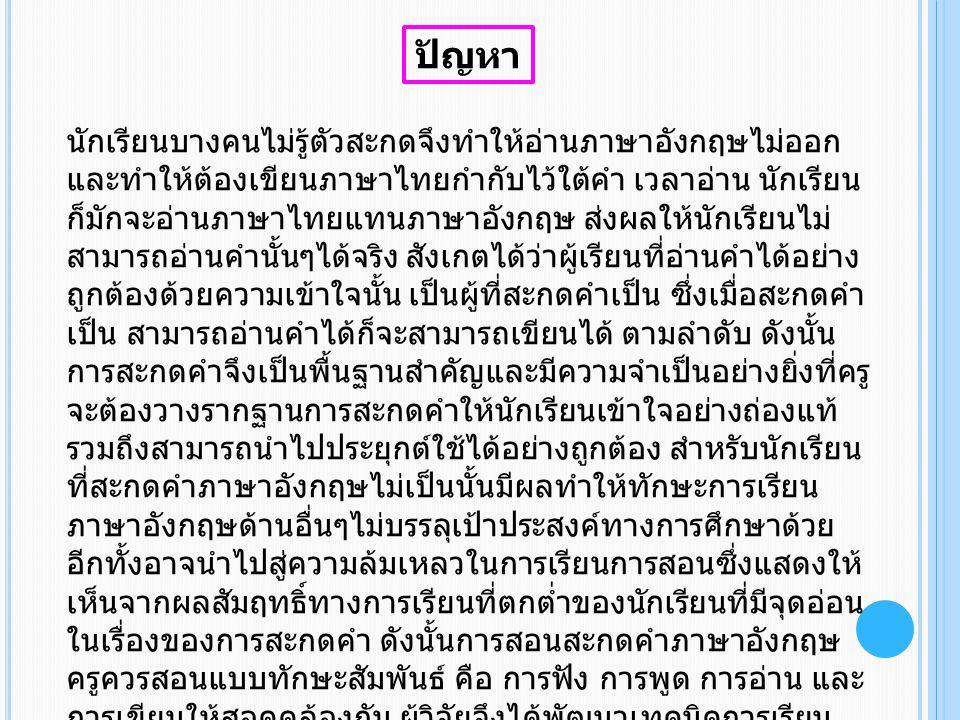 ปัญหา นักเรียนบางคนไม่รู้ตัวสะกดจึงทำให้อ่านภาษาอังกฤษไม่ออก และทำให้ต้องเขียนภาษาไทยกำกับไว้ใต้คำ เวลาอ่าน นักเรียน ก็มักจะอ่านภาษาไทยแทนภาษาอังกฤษ ส่งผลให้นักเรียนไม่ สามารถอ่านคำนั้นๆได้จริง สังเกตได้ว่าผู้เรียนที่อ่านคำได้อย่าง ถูกต้องด้วยความเข้าใจนั้น เป็นผู้ที่สะกดคำเป็น ซึ่งเมื่อสะกดคำ เป็น สามารถอ่านคำได้ก็จะสามารถเขียนได้ ตามลำดับ ดังนั้น การสะกดคำจึงเป็นพื้นฐานสำคัญและมีความจำเป็นอย่างยิ่งที่ครู จะต้องวางรากฐานการสะกดคำให้นักเรียนเข้าใจอย่างถ่องแท้ รวมถึงสามารถนำไปประยุกต์ใช้ได้อย่างถูกต้อง สำหรับนักเรียน ที่สะกดคำภาษาอังกฤษไม่เป็นนั้นมีผลทำให้ทักษะการเรียน ภาษาอังกฤษด้านอื่นๆไม่บรรลุเป้าประสงค์ทางการศึกษาด้วย อีกทั้งอาจนำไปสู่ความล้มเหลวในการเรียนการสอนซึ่งแสดงให้ เห็นจากผลสัมฤทธิ์ทางการเรียนที่ตกต่ำของนักเรียนที่มีจุดอ่อน ในเรื่องของการสะกดคำ ดังนั้นการสอนสะกดคำภาษาอังกฤษ ครูควรสอนแบบทักษะสัมพันธ์ คือ การฟัง การพูด การอ่าน และ การเขียนให้สอดคล้องกัน ผู้วิจัยจึงได้พัฒนาเทคนิคการเรียน โดยการใช้บัตรคำและเพลงภาษาอังกฤษ เพื่อให้นักเรียนพัฒนา ความสามารถในการสะกดคำ รวมไปถึงการพัฒนาทักษะในการ ฟัง พูด อ่าน และเขียน อย่างถูกต้องเข้าใจและมีประสิทธิภาพ ต่อไป