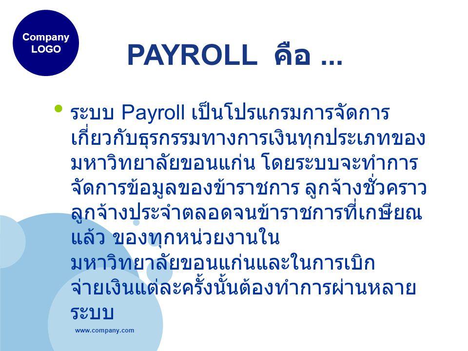 www.company.com Company LOGO ระบบ Payroll เป็นโปรแกรมการจัดการ เกี่ยวกับธุรกรรมทางการเงินทุกประเภทของ มหาวิทยาลัยขอนแก่น โดยระบบจะทำการ จัดการข้อมูลของข้าราชการ ลูกจ้างชั่วคราว ลูกจ้างประจำตลอดจนข้าราชการที่เกษียณ แล้ว ของทุกหน่วยงานใน มหาวิทยาลัยขอนแก่นและในการเบิก จ่ายเงินแต่ละครั้งนั้นต้องทำการผ่านหลาย ระบบ PAYROLL คือ...