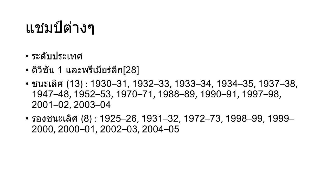 แชมป์ต่างๆ ระดับประเทศ ดิวิชัน 1 และพรีเมียร์ลีก [28] ชนะเลิศ (13) : 1930–31, 1932–33, 1933–34, 1934–35, 1937–38, 1947–48, 1952–53, 1970–71, 1988–89, 1990–91, 1997–98, 2001–02, 2003–04 รองชนะเลิศ (8) : 1925–26, 1931–32, 1972–73, 1998–99, 1999– 2000, 2000–01, 2002–03, 2004–05