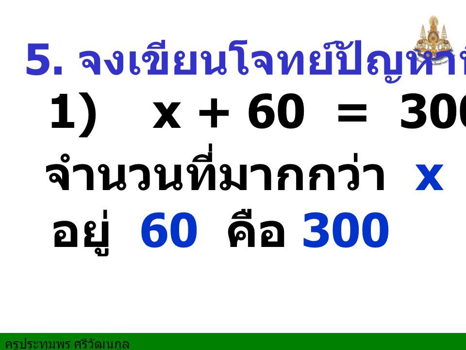 5. จงเขียนโจทย์ปัญหาที่มีสมการ 1) x + 60 = 300 จำนวนที่มากกว่า x อยู่ 60 คือ 300
