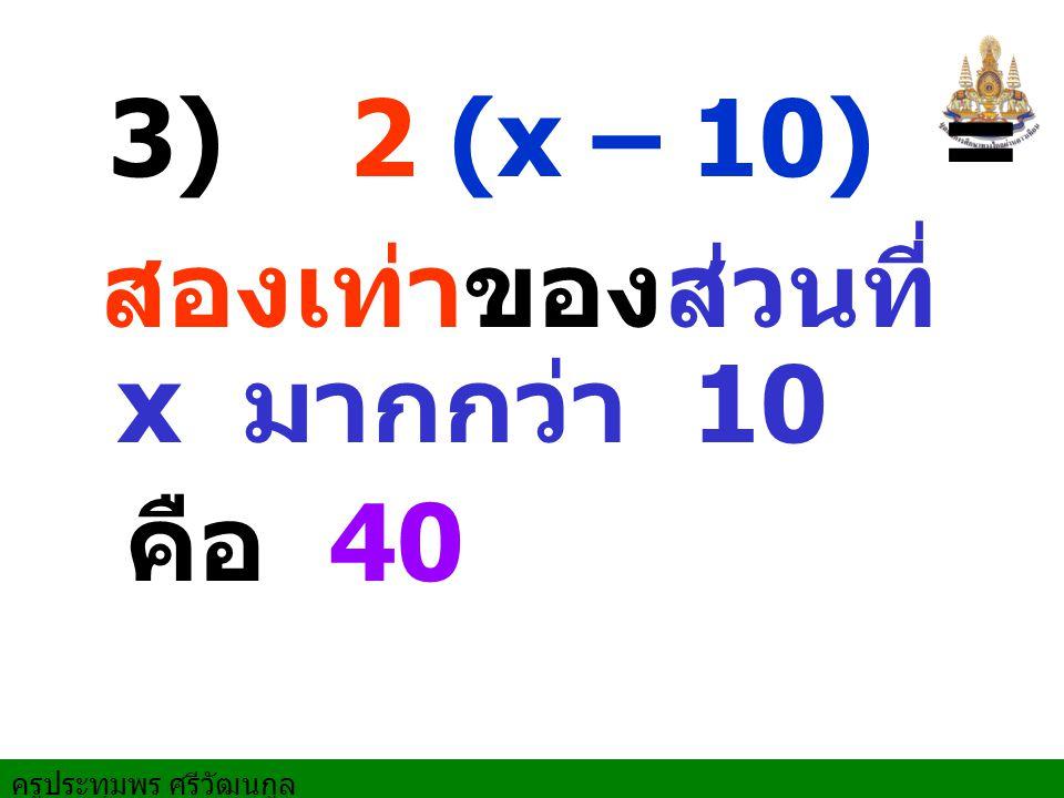 3) 2 (x – 10) = 40 สองเท่าของส่วนที่ x มากกว่า 10 คือ 40