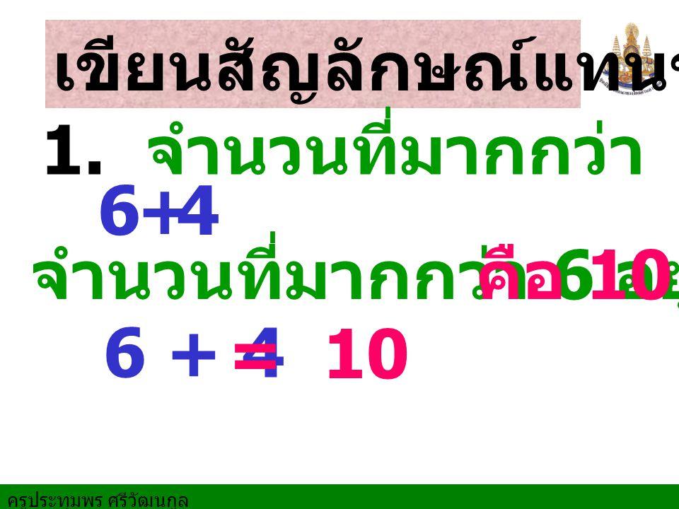 เขียนสัญลักษณ์แทนข้อความ 6 + 4 จำนวนที่มากกว่า 6 อยู่ 4 6 1. จำนวนที่มากกว่า 6 อยู่ 4 +4 = 10 คือ 10
