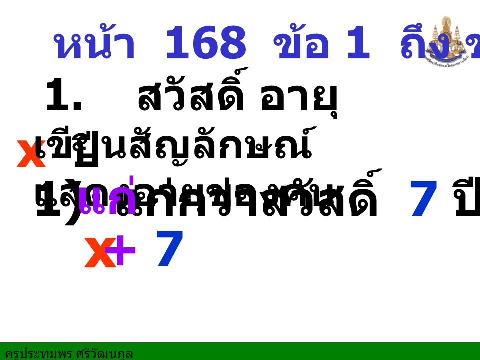 หน้า 168 ข้อ 1 ถึง ข้อ 5 x 1) แก่กว่าสวัสดิ์ 7 ปี 1. สวัสดิ์ อายุ x ปี เขียนสัญลักษณ์ แสดงอายุของคน แก่ + 7