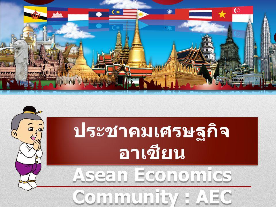 ประชาคมเศรษฐกิจ อาเซียน Asean Economics Community : AEC ประชาคมเศรษฐกิจ อาเซียน Asean Economics Community : AEC