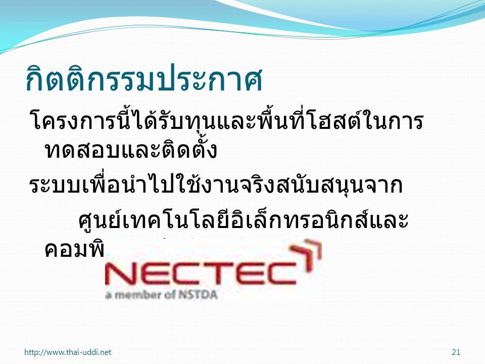 กิตติกรรมประกาศ โครงการนี้ได้รับทุนและพื้นที่โฮสต์ในการ ทดสอบและติดตั้ง ระบบเพื่อนำไปใช้งานจริงสนับสนุนจาก ศูนย์เทคโนโลยีอิเล็กทรอนิกส์และ คอมพิวเตอร์แห่งชาติ (NECTEC) http://www.thai-uddi.net21