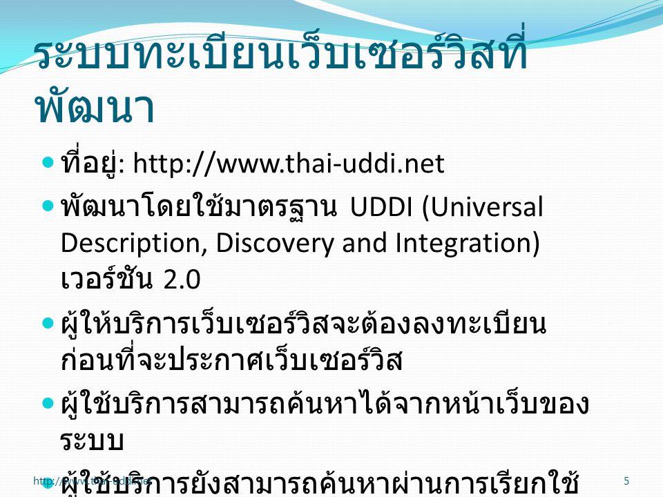 ระบบทะเบียนเว็บเซอร์วิสที่ พัฒนา ที่อยู่ : http://www.thai-uddi.net พัฒนาโดยใช้มาตรฐาน UDDI (Universal Description, Discovery and Integration) เวอร์ชัน 2.0 ผู้ให้บริการเว็บเซอร์วิสจะต้องลงทะเบียน ก่อนที่จะประกาศเว็บเซอร์วิส ผู้ใช้บริการสามารถค้นหาได้จากหน้าเว็บของ ระบบ ผู้ใช้บริการยังสามารถค้นหาผ่านการเรียกใช้ เว็บเซอร์วิส 5http://www.thai-uddi.net