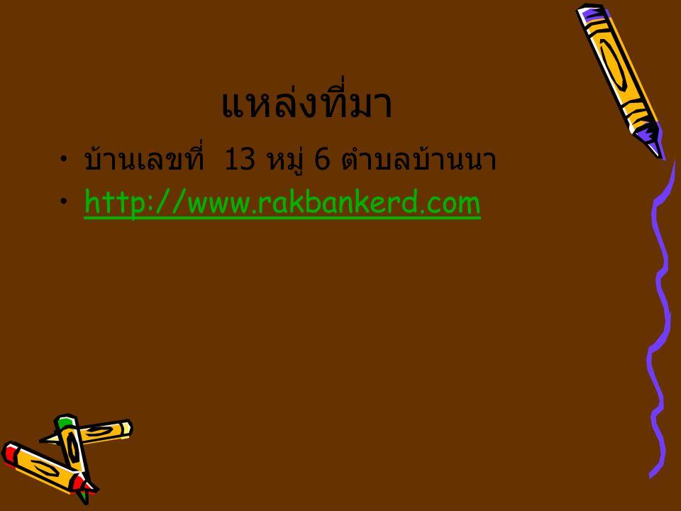แหล่งที่มา บ้านเลขที่ 13 หมู่ 6 ตำบลบ้านนา http://www.rakbankerd.com