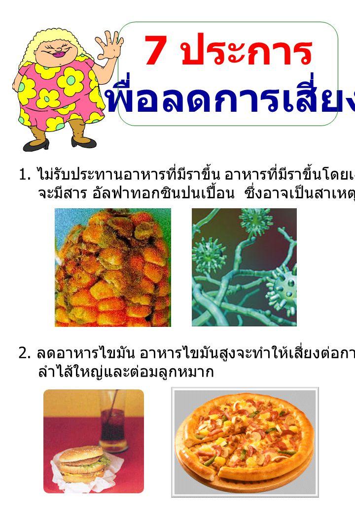 7 ประการ เพื่อลดการเสี่ยง 1. ไม่รับประทานอาหารที่มีราขึ้น อาหารที่มีราขึ้นโดยเฉพาะสีเขียว – เหลือง จะมีสาร อัลฟาทอกซินปนเปื้อน ซึ่งอาจเป็นสาเหตุของโรค