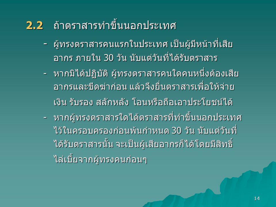 14 2.2 ถ้าตราสารทำขึ้นนอกประเทศ - ผู้ทรงตราสารคนแรกในประเทศ เป็นผู้มีหน้าที่เสีย อากร ภายใน 30 วัน นับแต่วันที่ได้รับตราสาร -หากมิได้ปฏิบัติ ผู้ทรงตรา