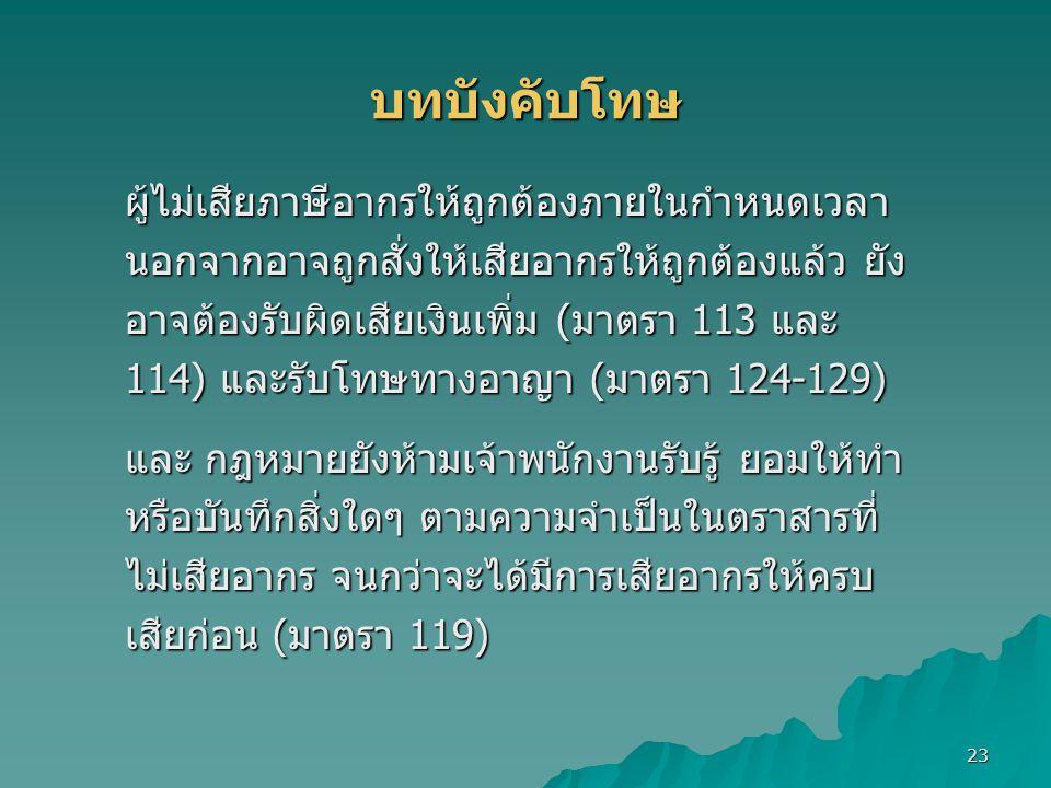 23 บทบังคับโทษ ผู้ไม่เสียภาษีอากรให้ถูกต้องภายในกำหนดเวลา นอกจากอาจถูกสั่งให้เสียอากรให้ถูกต้องแล้ว ยัง อาจต้องรับผิดเสียเงินเพิ่ม (มาตรา 113 และ 114) และรับโทษทางอาญา (มาตรา 124-129) และ กฎหมายยังห้ามเจ้าพนักงานรับรู้ ยอมให้ทำ หรือบันทึกสิ่งใดๆ ตามความจำเป็นในตราสารที่ ไม่เสียอากร จนกว่าจะได้มีการเสียอากรให้ครบ เสียก่อน (มาตรา 119)