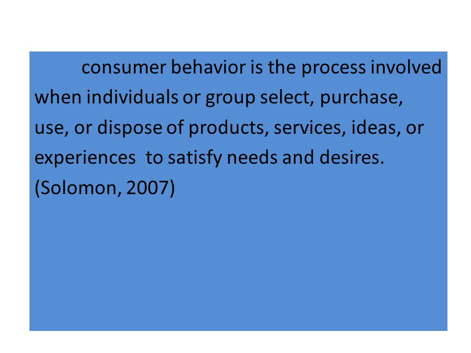 consumer behavior is the process involved when individuals or group select, purchase, use, or dispose of products, services, ideas, or experiences to satisfy needs and desires.