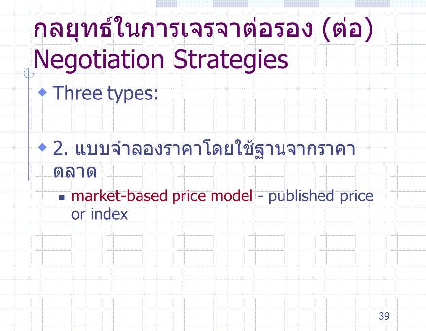 39 กลยุทธ์ในการเจรจาต่อรอง (ต่อ) Negotiation Strategies  Three types:  2. แบบจำลองราคาโดยใช้ฐานจากราคา ตลาด market-based price model - published pri