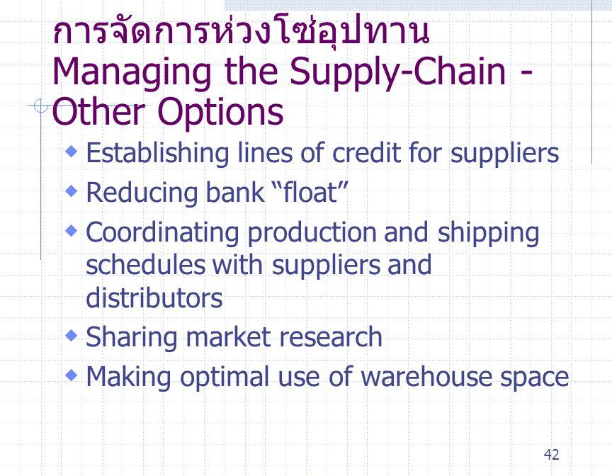 """42 การจัดการห่วงโซ่อุปทาน Managing the Supply-Chain - Other Options  Establishing lines of credit for suppliers  Reducing bank """" float """"  Coordinat"""