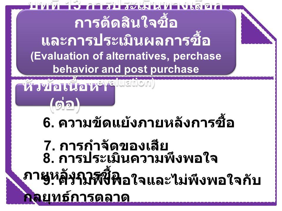 หัวข้อเนื้อหา ( ต่อ ) 6. ความขัดแย้งภายหลังการซื้อ 7. การกำจัดของเสีย 8. การประเมินความพึงพอใจ ภายหลังการซื้อ 9. ความพึงพอใจและไม่พึงพอใจกับ กลยุทธ์กา