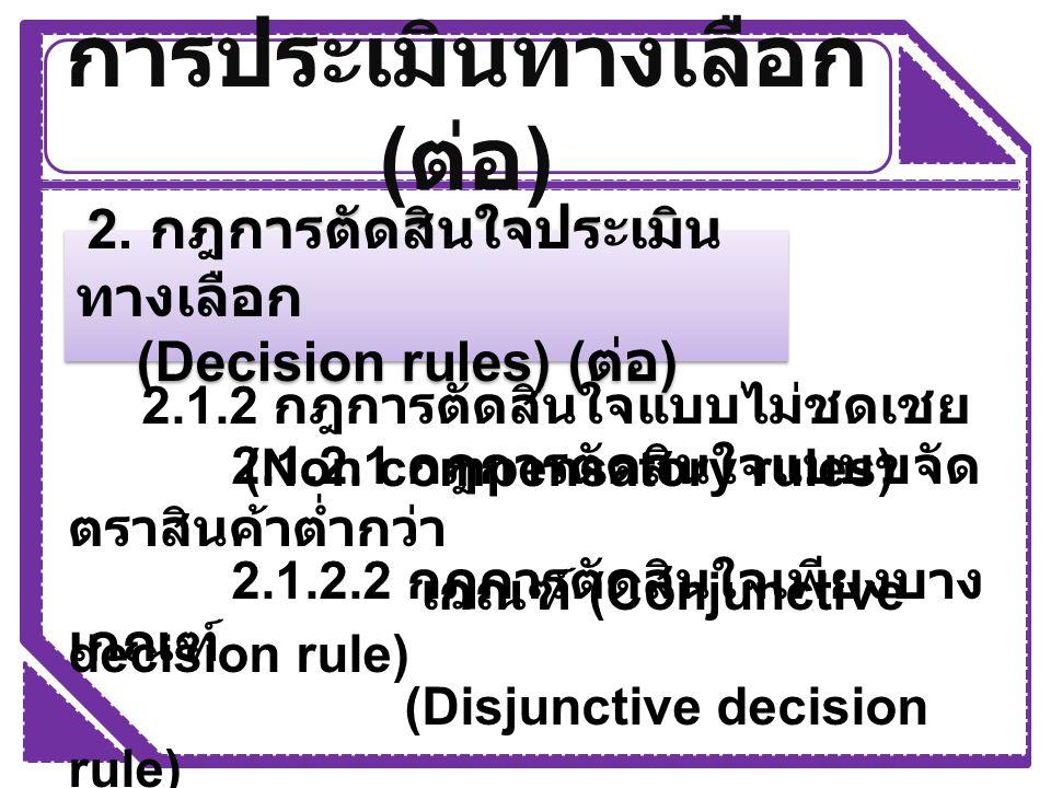 การประเมินทางเลือก ( ต่อ ) 2. กฎการตัดสินใจประเมิน ทางเลือก (Decision rules) ( ต่อ ) 2. กฎการตัดสินใจประเมิน ทางเลือก (Decision rules) ( ต่อ ) 2.1.2 ก
