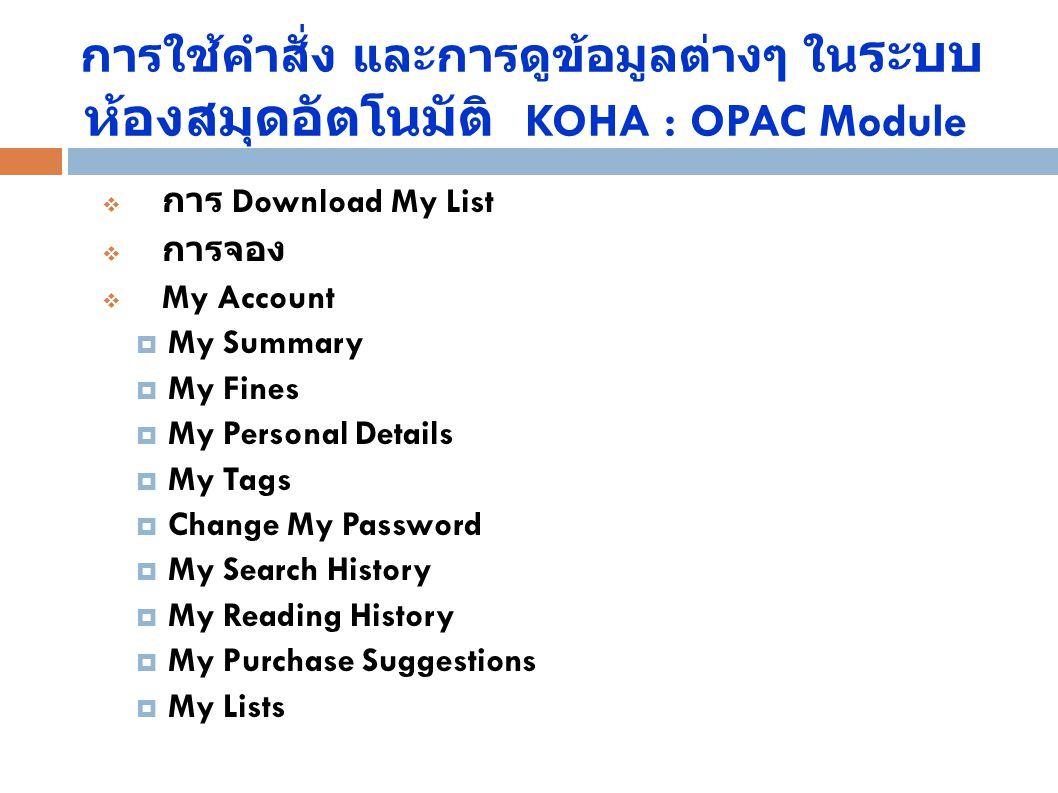 การใช้คำสั่ง และการดูข้อมูลต่างๆ ใน ระบบ ห้องสมุดอัตโนมัติ KOHA : OPAC Module  การ Download My List  การจอง  My Account  My Summary  My Fines  M