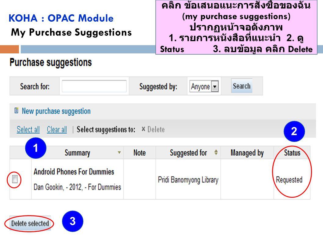 KOHA : OPAC Module My Purchase Suggestions คลิก ข้อเสนอแนะการสั่งซื้อของฉัน (my purchase suggestions) ปรากฏหน้าจอดังภาพ 1. รายการหนังสือที่แนะนำ 2. ดู