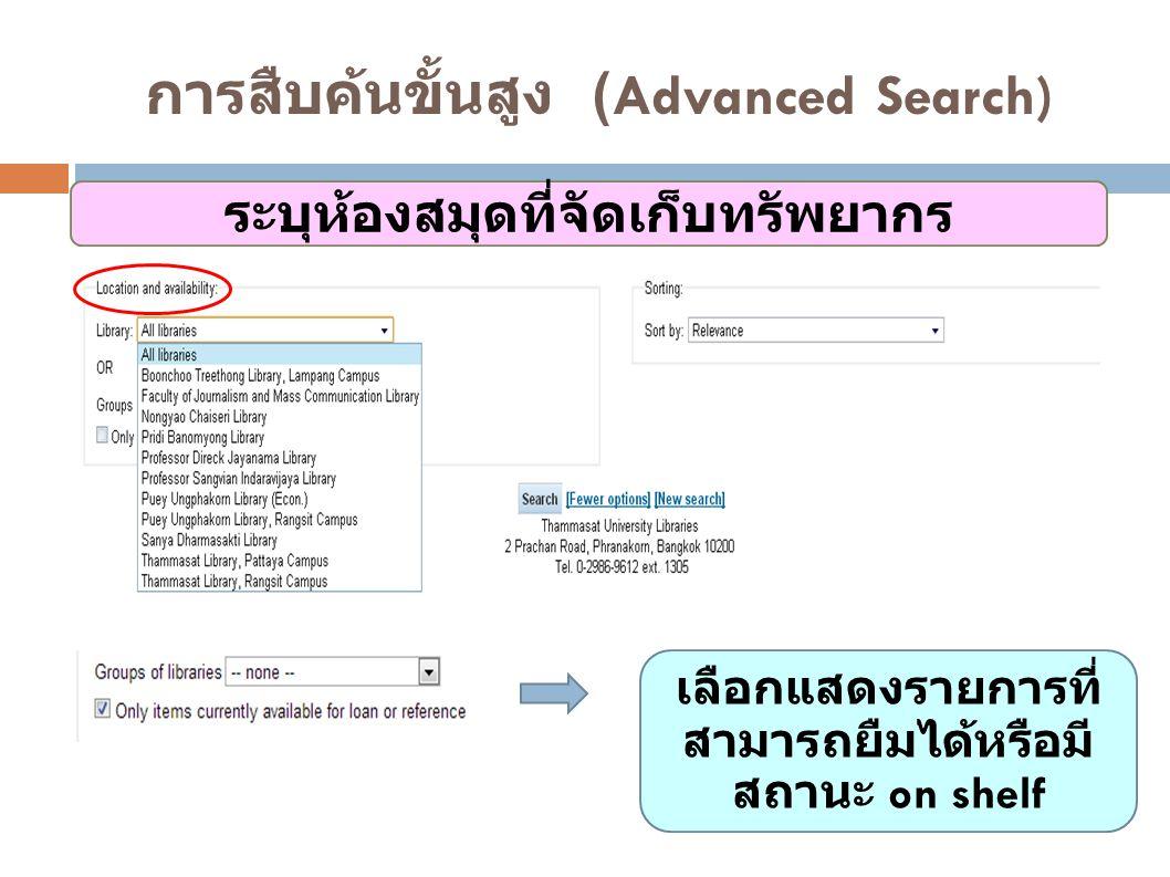 การสืบค้นขั้นสูง (Advanced Search) ระบุห้องสมุดที่จัดเก็บทรัพยากร เลือกแสดงรายการที่ สามารถยืมได้หรือมี สถานะ on shelf