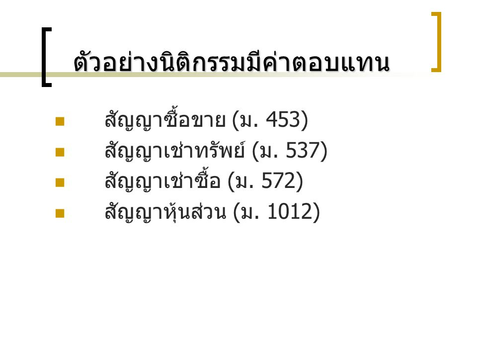 3. นิติกรรมที่มีค่าตอบแทนกับนิติ กรรมที่ไม่มีค่าตอบแทน ตัวอย่างนิติกรรมไม่มีค่าตอบแทน - สัญญายืมใช้คงรูป ( ม. 640) - สัญญายืมใช้สิ้นเปลือง ( ม.650) -