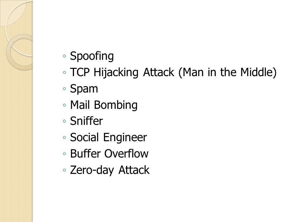 ◦ TCP Hijacking Attack (Man in the Middle) ◦ Spam ◦ Mail Bombing ◦ Sniffer ◦ Social Engineer ◦ Buffer Overflow ◦ Zero-day Attack