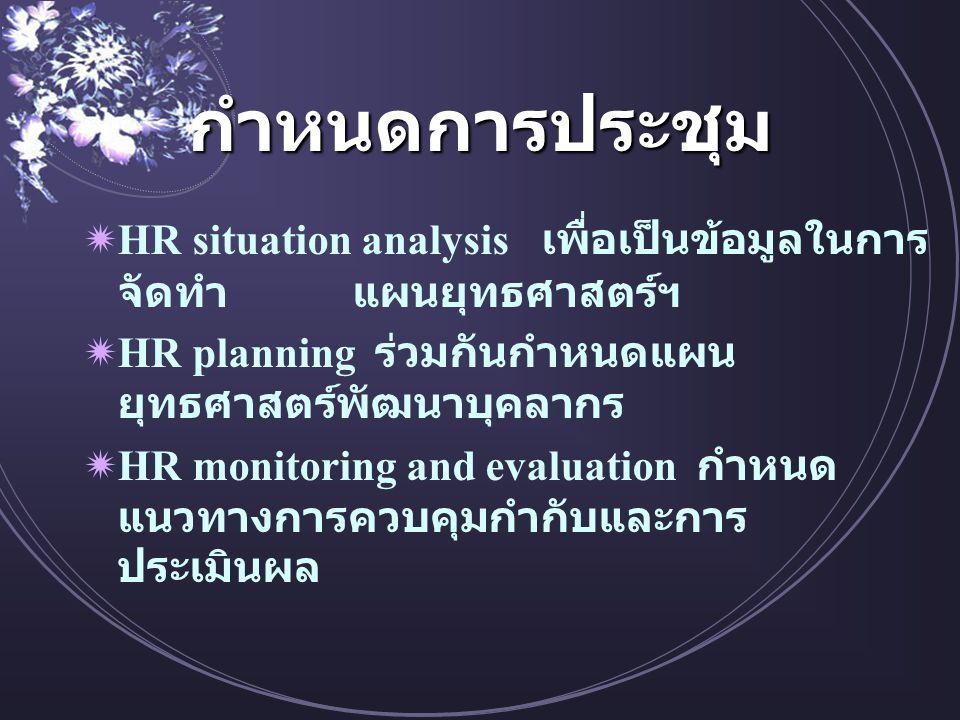 กำหนดการประชุม  HR situation analysis เพื่อเป็นข้อมูลในการ จัดทำ แผนยุทธศาสตร์ฯ  HR planning ร่วมกันกำหนดแผน ยุทธศาสตร์พัฒนาบุคลากร  HR monitoring and evaluation กำหนด แนวทางการควบคุมกำกับและการ ประเมินผล