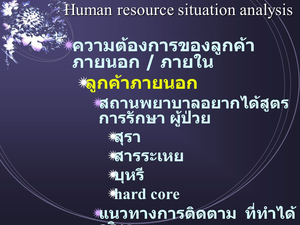 Human resource situation analysis  ความต้องการของลูกค้า ภายนอก / ภายใน  ลูกค้าภายนอก  สถานพยาบาลอยากได้สูตร การรักษา ผู้ป่วย  สุรา  สารระเหย  บุหรี  hard core  แนวทางการติดตาม ที่ทำได้ จริงๆ