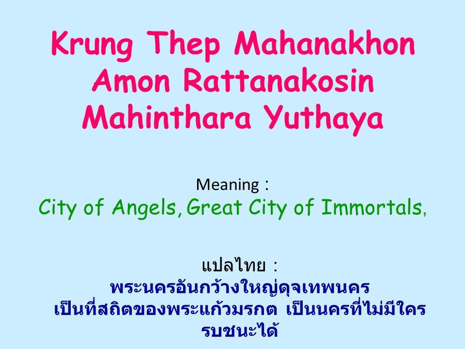 Krung Thep Mahanakhon Amon Rattanakosin Mahinthara Yuthaya Meaning : City of Angels, Great City of Immortals, แปลไทย : พระนครอันกว้างใหญ่ดุจเทพนคร เป็นที่สถิตของพระแก้วมรกต เป็นนครที่ไม่มีใคร รบชนะได้