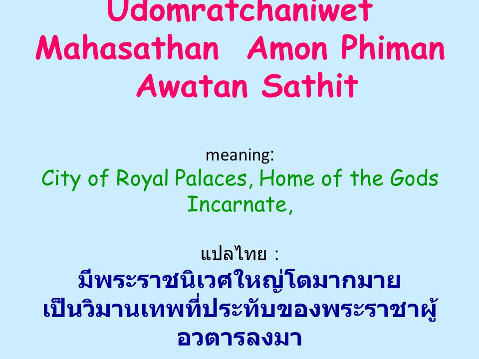 Udomratchaniwet Mahasathan Amon Phiman Awatan Sathit meaning: City of Royal Palaces, Home of the Gods Incarnate, แปลไทย : มีพระราชนิเวศใหญ่โตมากมาย เป