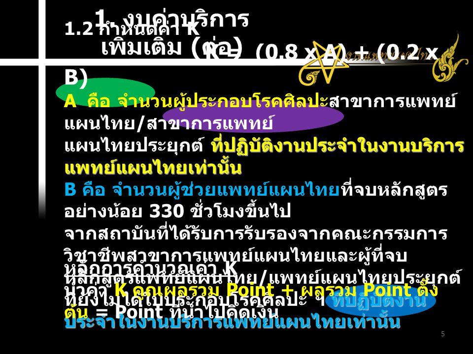 1. งบค่าบริการ เพิ่มเติม ( ต่อ ) 5 1.2 กำหนดค่า K K = (0.8 x A) + (0.2 x B) A คือ จำนวนผู้ประกอบโรคศิลปะสาขาการแพทย์ แผนไทย / สาขาการแพทย์ ที่ปฏิบัติง