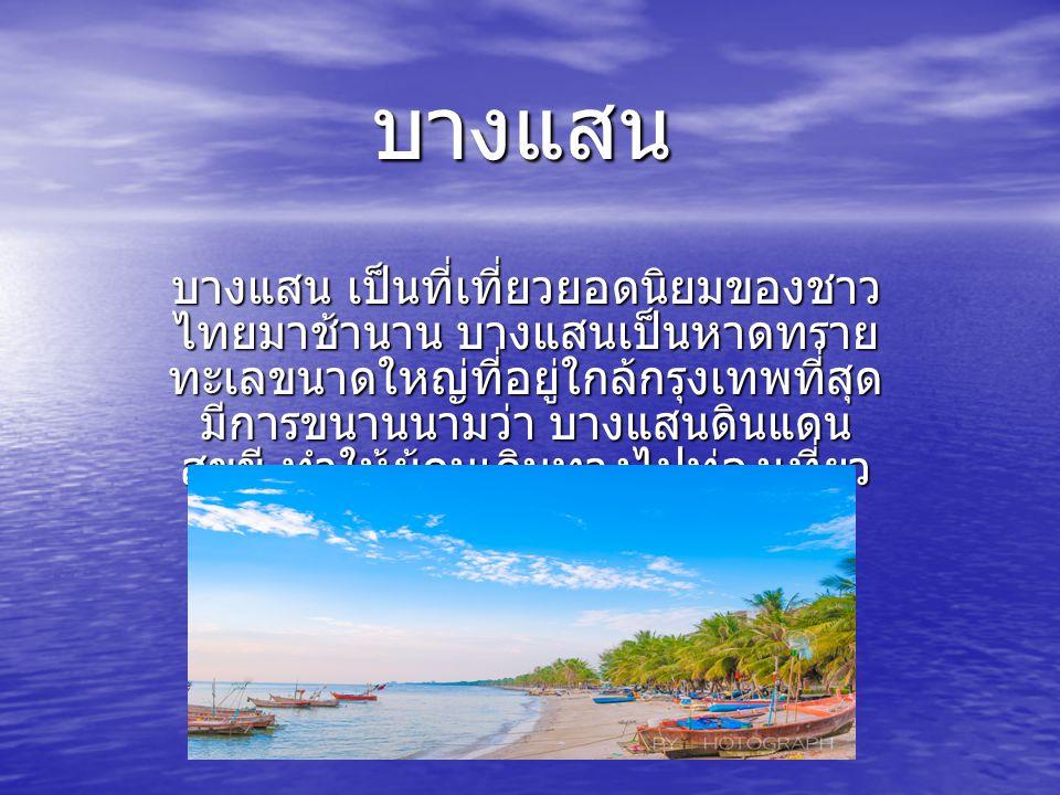 บางแสน บางแสน เป็นที่เที่ยวยอดนิยมของชาว ไทยมาช้านาน บางแสนเป็นหาดทราย ทะเลขนาดใหญ่ที่อยู่ใกล้กรุงเทพที่สุด มีการขนานนามว่า บางแสนดินแดน สุขขี ทำให้ผู