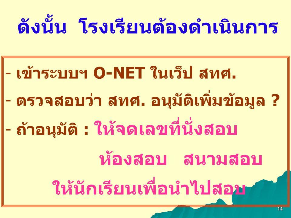 - เข้าระบบฯ O-NET ในเว็ป สทศ. - ตรวจสอบว่า สทศ. อนุมัติเพิ่มข้อมูล ? - ถ้าอนุมัติ : ให้จดเลขที่นั่งสอบ ห้องสอบ สนามสอบ ให้นักเรียนเพื่อนำไปสอบ ดังนั้น