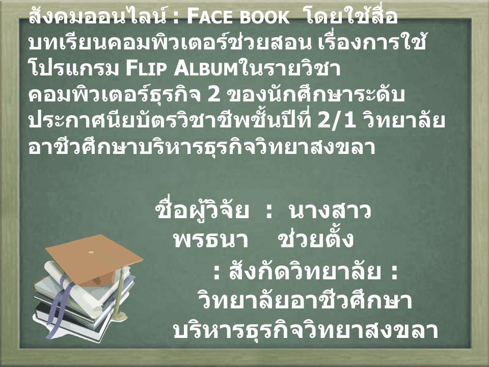 ชื่อวิจัย : การพัฒนาบทเรียนบนเว็บไซต์ สังคมออนไลน์ : F ACE BOOK โดยใช้สื่อ บทเรียนคอมพิวเตอร์ช่วยสอน เรื่องการใช้ โปรแกรม F LIP A LBUM ในรายวิชา คอมพิวเตอร์ธุรกิจ 2 ของนักศึกษาระดับ ประกาศนียบัตรวิชาชีพชั้นปีที่ 2/1 วิทยาลัย อาชีวศึกษาบริหารธุรกิจวิทยาสงขลา ชื่อผู้วิจัย : นางสาว พรธนา ช่วยตั้ง : สังกัดวิทยาลัย : วิทยาลัยอาชีวศึกษา บริหารธุรกิจวิทยาสงขลา