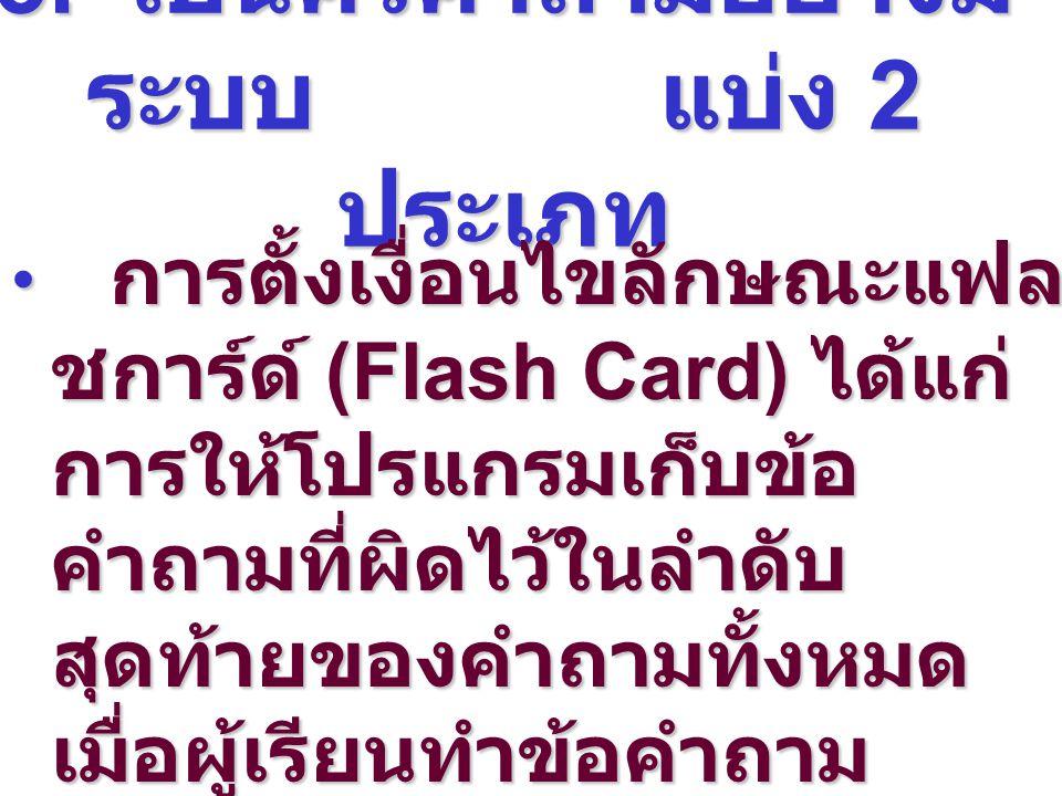 3. เป็นคิวคำถามอย่างมี ระบบ แบ่ง 2 ประเภท การตั้งเงื่อนไขลักษณะแฟล ชการ์ด์ (Flash Card) ได้แก่ การให้โปรแกรมเก็บข้อ คำถามที่ผิดไว้ในลำดับ สุดท้ายของคำ