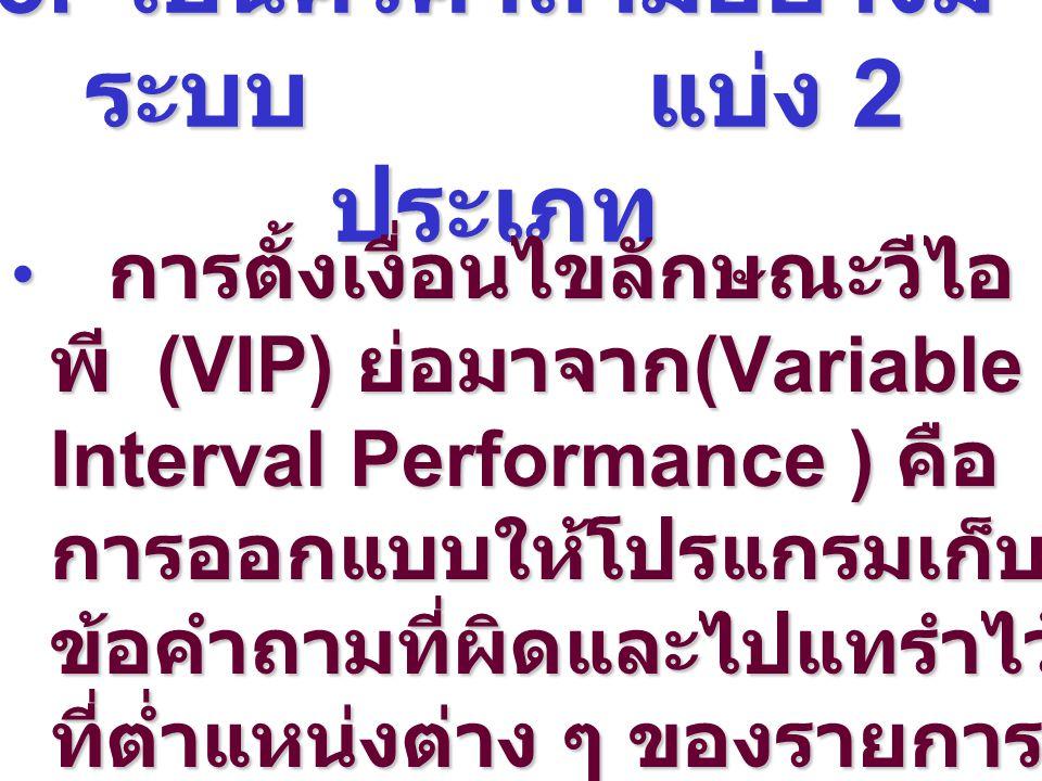 3. เป็นคิวคำถามอย่างมี ระบบ แบ่ง 2 ประเภท การตั้งเงื่อนไขลักษณะวีไอ พี (VIP) ย่อมาจาก (Variable Interval Performance ) คือ การออกแบบให้โปรแกรมเก็บ ข้อ