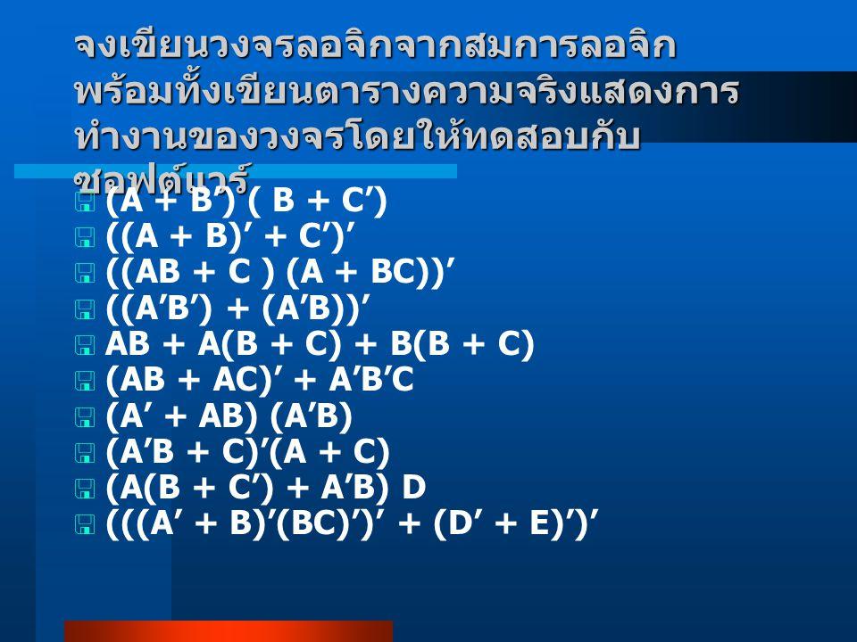 จงเขียนวงจรลอจิกจากสมการลอจิก พร้อมทั้งเขียนตารางความจริงแสดงการ ทำงานของวงจรโดยให้ทดสอบกับ ซอฟต์แวร์  (A + B') ( B + C')  ((A + B)' + C')'  ((AB +