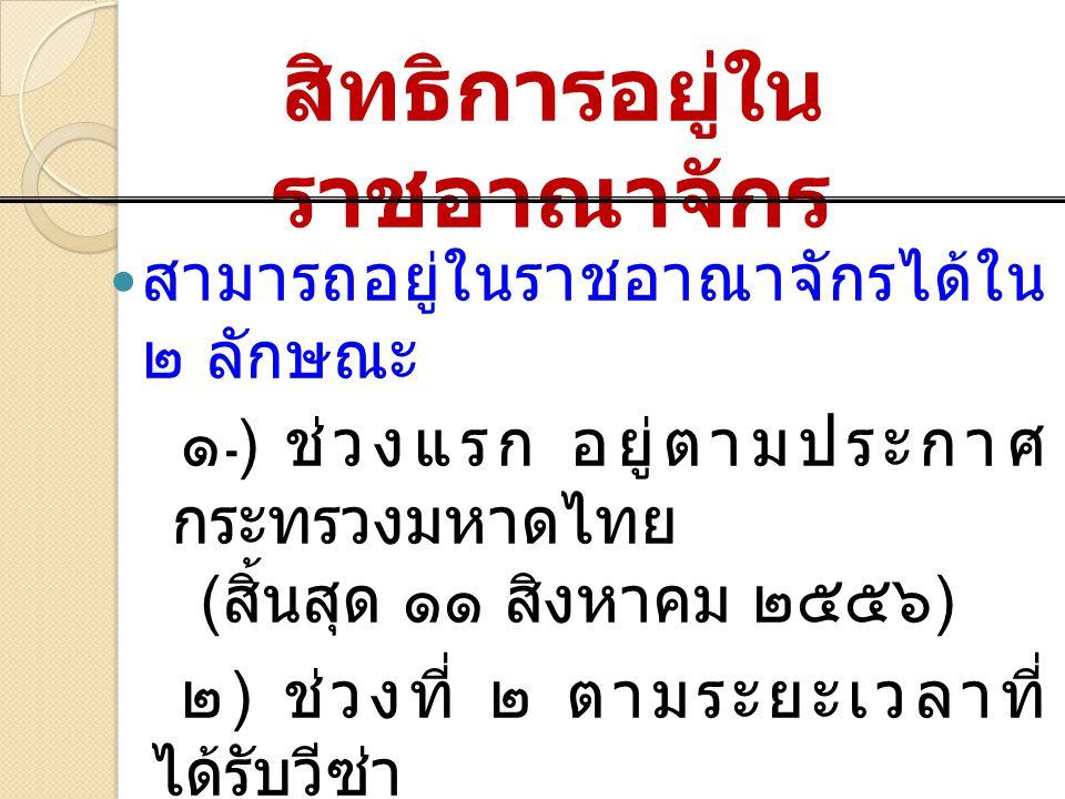 สิทธิการอยู่ใน ราชอาณาจักร สามารถอยู่ในราชอาณาจักรได้ใน ๒ ลักษณะ ๑ ) ช่วงแรก อยู่ตามประกาศ กระทรวงมหาดไทย ( สิ้นสุด ๑๑ สิงหาคม ๒๕๕๖ ) ๒ ) ช่วงที่ ๒ ตา